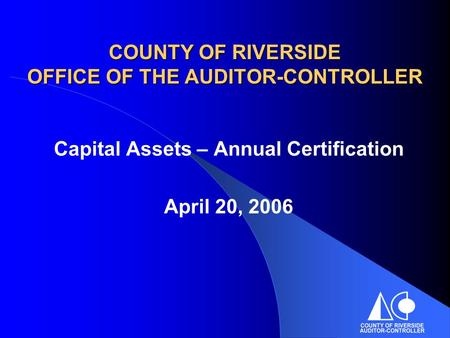COUNTY OF RIVERSIDE OFFICE OF THE AUDITOR-CONTROLLER Capital Assets – Annual Certification April 20, 2006.