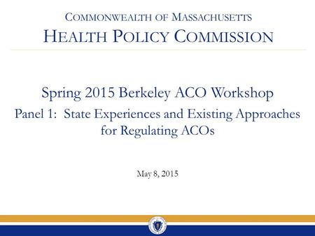 C OMMONWEALTH OF M ASSACHUSETTS H EALTH P OLICY C OMMISSION Spring 2015 Berkeley ACO Workshop Panel 1: State Experiences and Existing Approaches for Regulating.