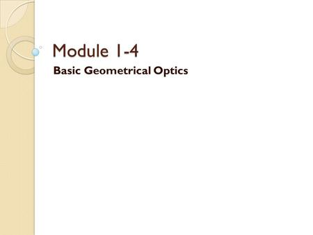 Module 1-4 Basic Geometrical Optics. Image Formation with Lenses Lenses are at the heart of many optical devices, not the least of which are cameras,
