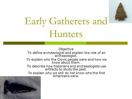 Early Gatherers and Hunters Objective - To define archaeologist and explain the role of an archaeologist. - To explain who the Clovis people were and how.