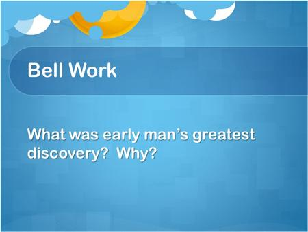 Bell Work What was early man's greatest discovery? Why?