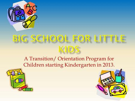 A Transition/ Orientation Program for Children starting Kindergarten in 2013.