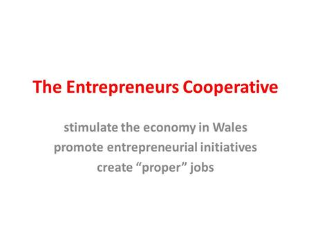 "The Entrepreneurs Cooperative stimulate the economy in Wales promote entrepreneurial initiatives create ""proper"" jobs."