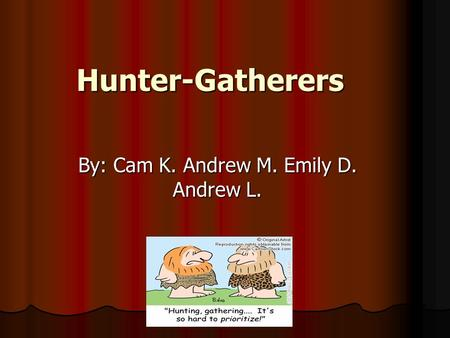 Hunter-Gatherers By: Cam K. Andrew M. Emily D. Andrew L.