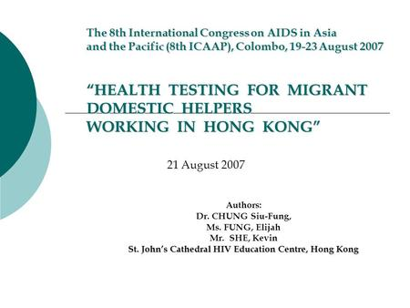 "The 8th International Congress on AIDS in Asia and the Pacific (8th ICAAP), Colombo, 19-23 August 2007 ""HEALTH TESTING FOR MIGRANT DOMESTIC HELPERS WORKING."