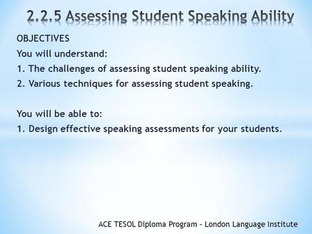 ACE TESOL Diploma Program – London Language Institute OBJECTIVES You will understand: 1. The challenges of assessing student speaking ability. 2. Various.