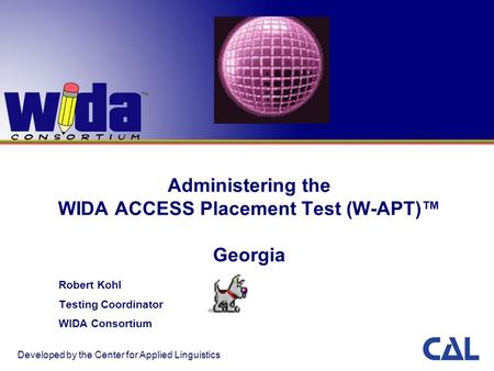 Administering the WIDA ACCESS Placement Test (W-APT)™ Georgia Robert Kohl Testing Coordinator WIDA Consortium Developed by the Center for Applied Linguistics.