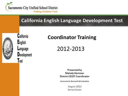California English Language Development Test Coordinator Training Presented by Melody Hartman District CELDT Coordinator Assessment, Research & Evaluation.