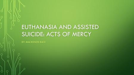 EUTHANASIA AND ASSISTED SUICIDE: ACTS OF MERCY BY: MACKENZIE RACE.