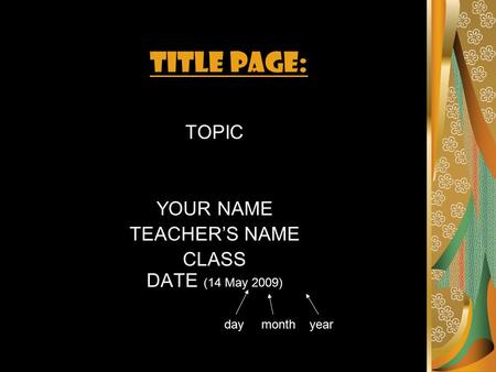 TITLE PAGE: TOPIC YOUR NAME TEACHER'S NAME CLASS DATE (14 May 2009) day month year.