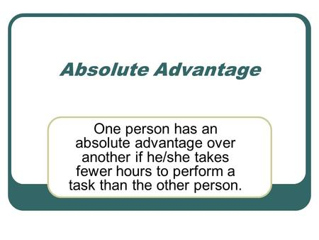 Absolute Advantage One person has an absolute advantage over another if he/she takes fewer hours to perform a task than the other person.