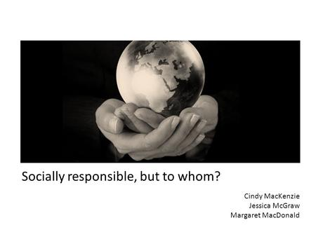Socially responsible, but to whom? Cindy MacKenzie Jessica McGraw Margaret MacDonald.