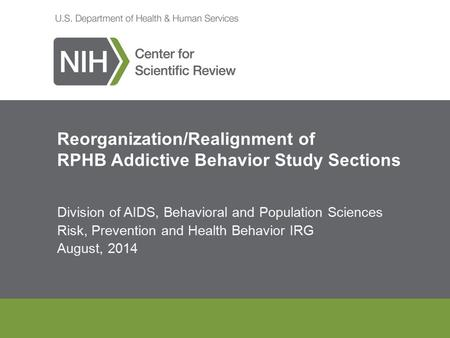 Division of AIDS, Behavioral and Population Sciences Risk, Prevention and Health Behavior IRG August, 2014 Reorganization/Realignment of RPHB Addictive.