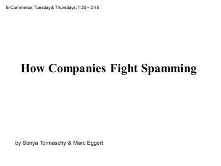 How Companies Fight Spamming by Sonya Tormaschy & Marc Eggert E-Commerce: Tuesday & Thursdays; 1:30 – 2:45.