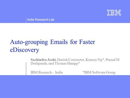 India Research Lab Auto-grouping Emails for Faster eDiscovery Sachindra Joshi, Danish Contractor, Kenney Ng*, Prasad M Deshpande, and Thomas Hampp* IBM.