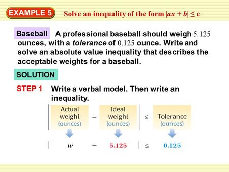 EXAMPLE 5 Solve an inequality of the form |ax + b| ≤ c A professional baseball should weigh 5.125 ounces, with a tolerance of 0.125 ounce. Write and solve.