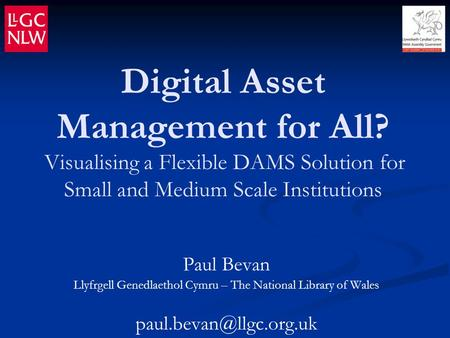 Digital Asset Management for All? Visualising a Flexible DAMS Solution for Small and Medium Scale Institutions Paul Bevan Llyfrgell Genedlaethol Cymru.