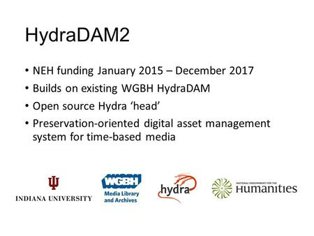 HydraDAM2 NEH funding January 2015 – December 2017 Builds on existing WGBH HydraDAM Open source Hydra 'head' Preservation-oriented digital asset management.