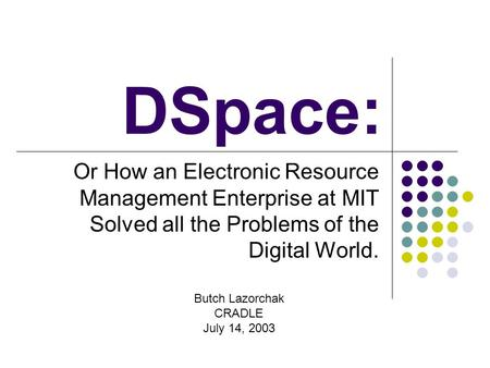 DSpace: Or How an Electronic Resource Management Enterprise at MIT Solved all the Problems of the Digital World. Butch Lazorchak CRADLE July 14, 2003.