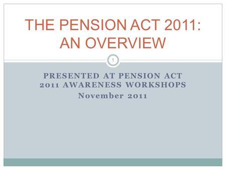 PRESENTED AT PENSION ACT 2011 AWARENESS WORKSHOPS November 2011 THE PENSION ACT 2011: AN OVERVIEW 1.