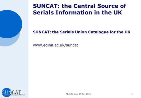 FIL Interlend, 05 July 20051 SUNCAT: the Central Source of Serials Information in the UK SUNCAT: the Serials Union Catalogue for the UK www.edina.ac.uk/suncat.