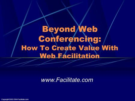 Copyright 2002-2004 Facilitate.com Beyond Web Conferencing: How To Create Value With Web Facilitation www.Facilitate.com.