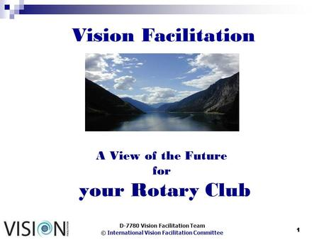 © International Vision Facilitation Committee 1 A View of the Future for your Rotary Club D-7780 Vision Facilitation Team Vision Facilitation.