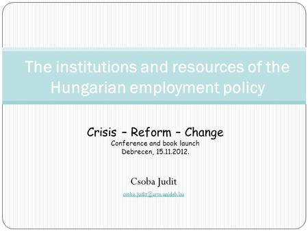 Csoba Judit The institutions and resources of the Hungarian employment policy Crisis – Reform – Change Conference and book launch.
