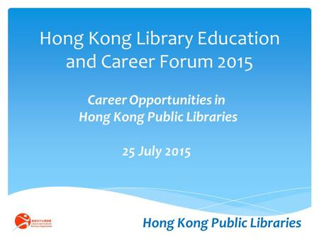 Hong Kong Library Education and Career Forum 2015 Career Opportunities in Hong Kong Public Libraries 25 July 2015 Hong Kong Public Libraries.