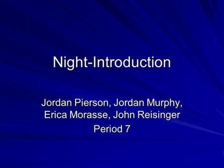 Night-Introduction Jordan Pierson, Jordan Murphy, Erica Morasse, John Reisinger Period 7.