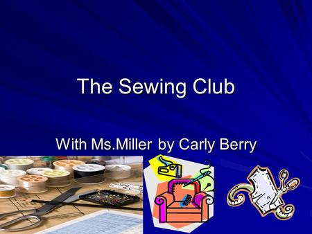 The Sewing Club With Ms.Miller by Carly Berry. Some Stars Questions What do you want the class to accomplish? What are you making right now? How many.