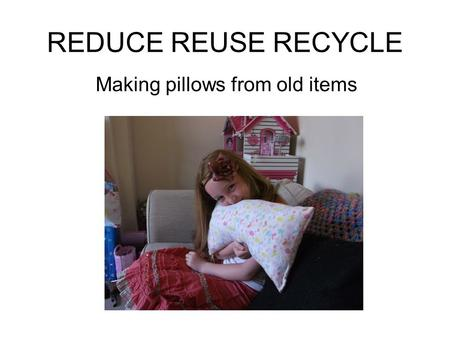 REDUCE REUSE RECYCLE Making pillows from old items.