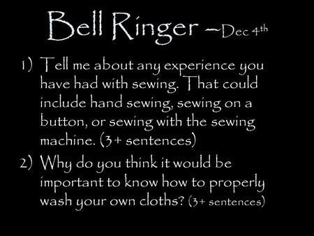 Bell Ringer – Dec 4 th 1)Tell me about any experience you have had with sewing. That could include hand sewing, sewing on a button, or sewing with the.