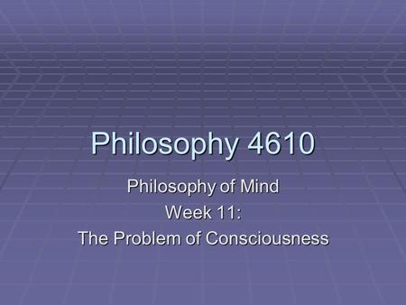 Philosophy 4610 Philosophy of Mind Week 11: The Problem of Consciousness.