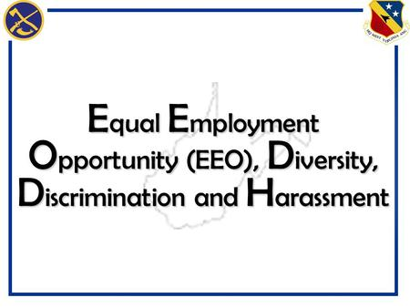 E qual E mployment O pportunity (EEO), D iversity, D iscrimination and H arassment.