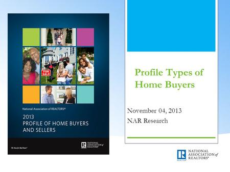 Profile Types of Home Buyers November 04, 2013 NAR Research.