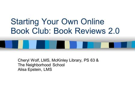 Starting Your Own Online Book Club: Book Reviews 2.0 Cheryl Wolf, LMS, McKinley Library, PS 63 & The Neighborhood School Alisa Epstein, LMS.