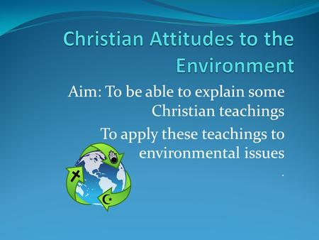 Aim: To be able to explain some Christian teachings To apply these teachings to environmental issues.