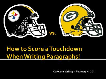 VS. Cafeteria Writing – February 4, 2011  What is the play for a winning touchdown paragraph? COACH - MIKE TOMLIN Quarterback - #7, Ben Roethlisberger.
