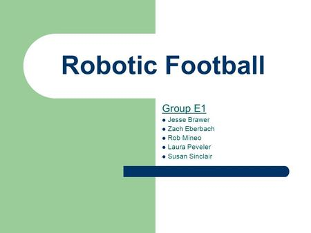 Robotic Football Group E1 Jesse Brawer Zach Eberbach Rob Mineo Laura Peveler Susan Sinclair.