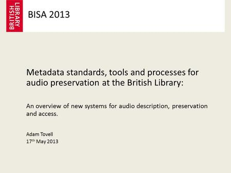 Metadata standards, tools and processes for audio preservation at the British Library: An overview of new systems for audio description, preservation and.