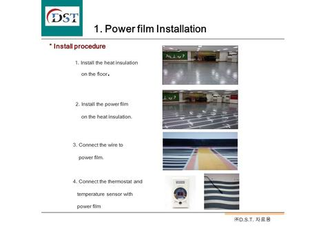 ㈜ D.S.T. 자료용 1. Power film Installation 1. Install the heat insulation on the floor. 2. Install the power film on the heat insulation. 4. Connect the thermostat.
