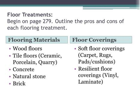 Floor Treatments: Begin on page 279. Outline the pros and cons of each flooring treatment. Flooring MaterialsFloor Coverings Wood floors Tile floors (Ceramic,