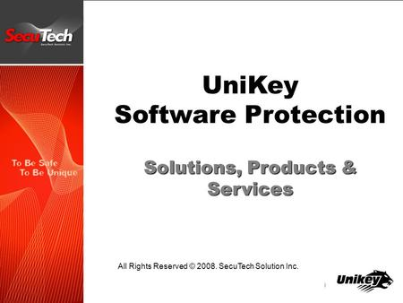 UniKey Software Protection Solutions, Products & Services All Rights Reserved © 2008. SecuTech Solution Inc.