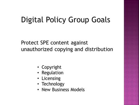 Digital Policy Group Goals Protect SPE content against unauthorized copying and distribution Copyright Regulation Licensing Technology New Business Models.
