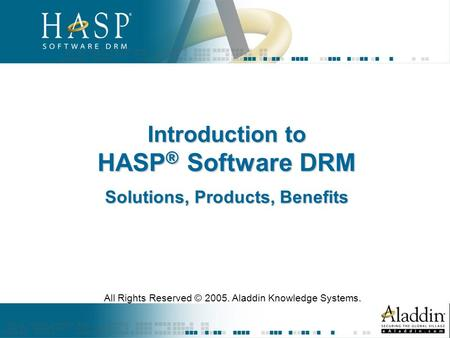 Introduction to HASP ® Software DRM Solutions, Products, Benefits All Rights Reserved © 2005. Aladdin Knowledge Systems.