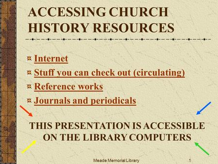 Meade Memorial Library1 ACCESSING CHURCH HISTORY RESOURCES Internet Stuff you can check out (circulating) Reference works Journals and periodicals THIS.