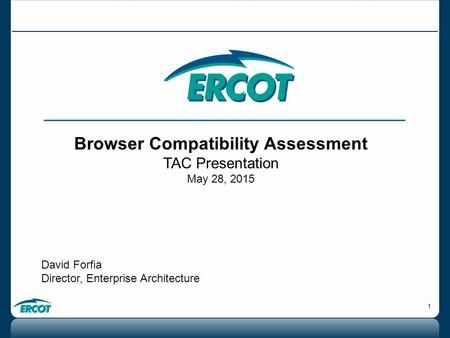 1 Browser Compatibility Assessment TAC Presentation May 28, 2015 David Forfia Director, Enterprise Architecture.