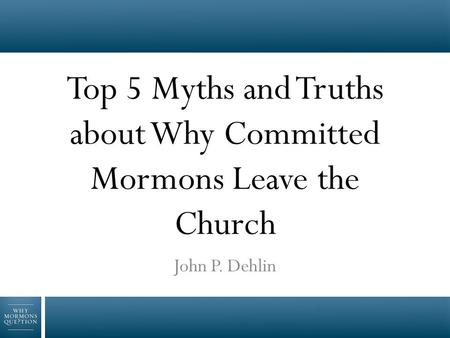 Top 5 Myths and Truths about Why Committed Mormons Leave the Church John P. Dehlin.