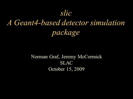 Slic A Geant4-based detector simulation package Norman Graf, Jeremy McCormick SLAC October 15, 2009.
